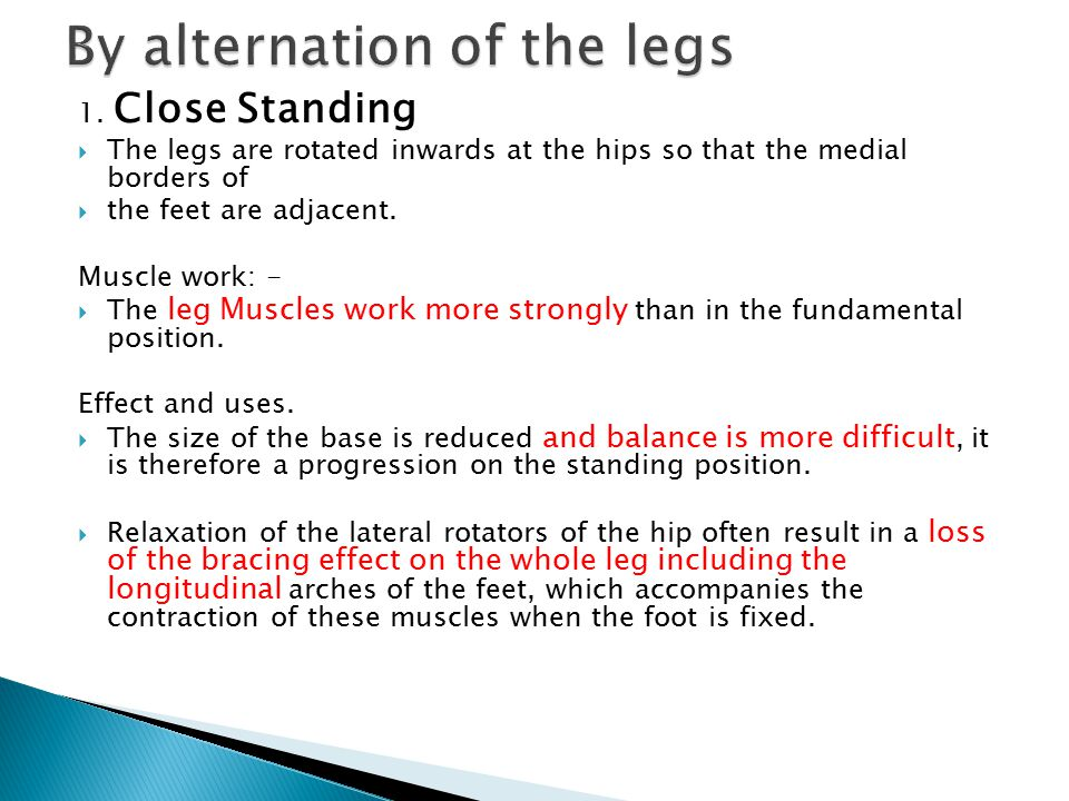 1. Close Standing  The legs are rotated inwards at the hips so that the medial borders of  the feet are adjacent. Muscle work: -  The leg Muscles w