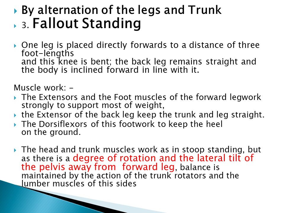  By alternation of the legs and Trunk  3. Fallout Standing  One leg is placed directly forwards to a distance of three foot-lengths and this knee i