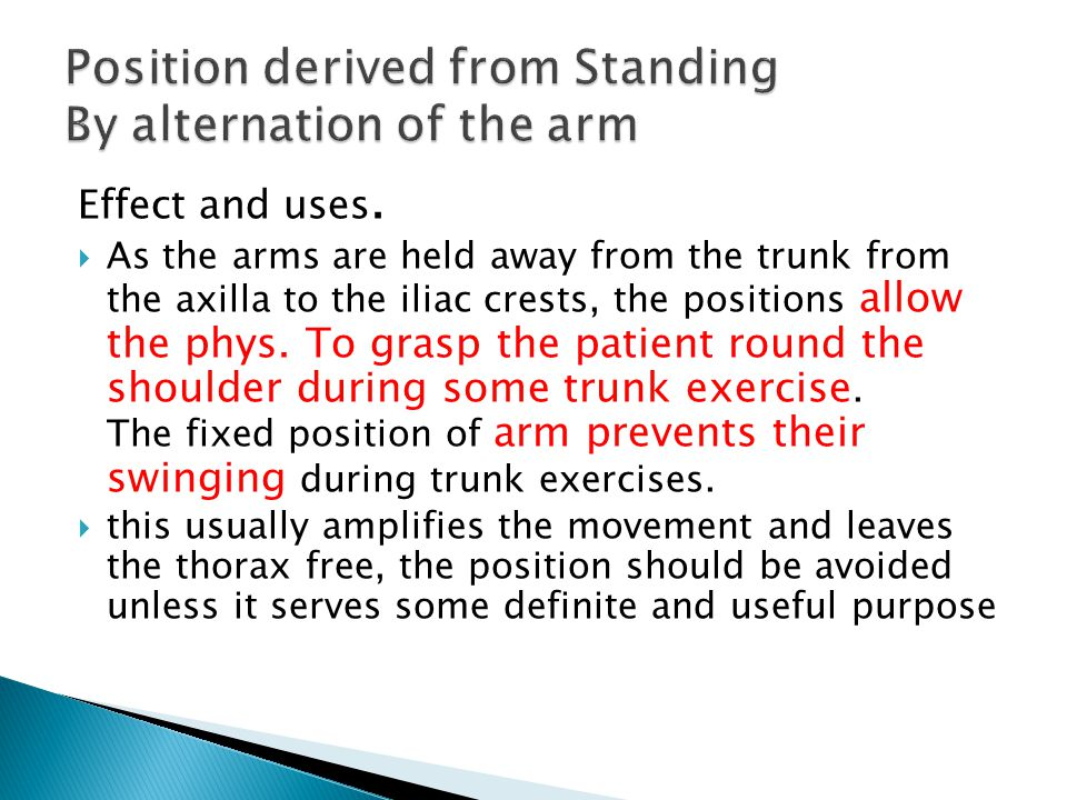 Effect and uses.  As the arms are held away from the trunk from the axilla to the iliac crests, the positions allow the phys. To grasp the patient ro