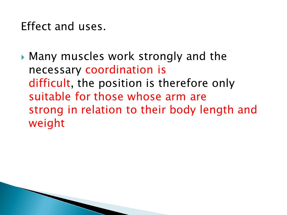 Effect and uses.  Many muscles work strongly and the necessary coordination is difficult, the position is therefore only suitable for those whose arm