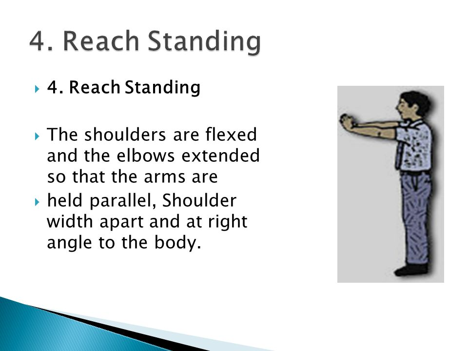  4. Reach Standing  The shoulders are flexed and the elbows extended so that the arms are  held parallel, Shoulder width apart and at right angle t