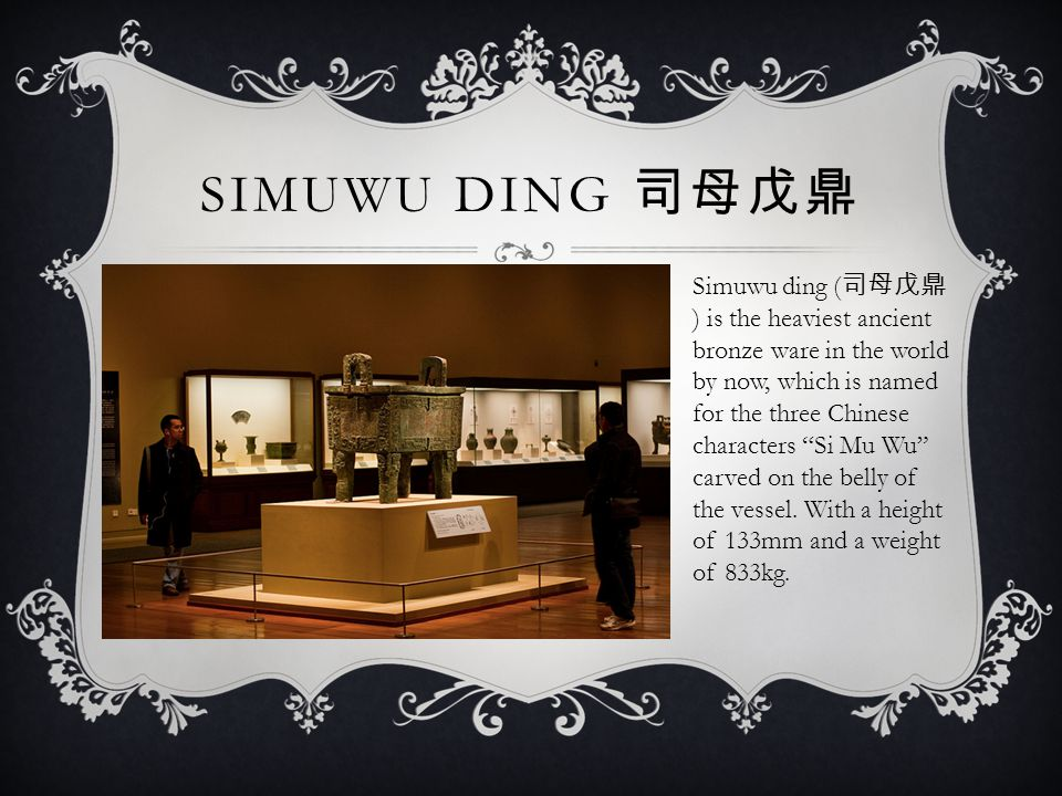 SIMUWU DING 司母戊鼎 Simuwu ding ( 司母戊鼎 ) is the heaviest ancient bronze ware in the world by now, which is named for the three Chinese characters Si Mu Wu carved on the belly of the vessel.