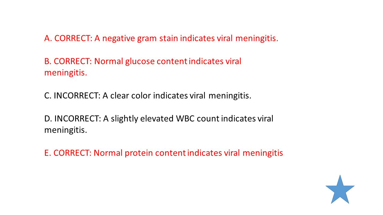 A. CORRECT: A negative gram stain indicates viral meningitis. B. CORRECT: Normal glucose content indicates viral meningitis. C. INCORRECT: A clear col