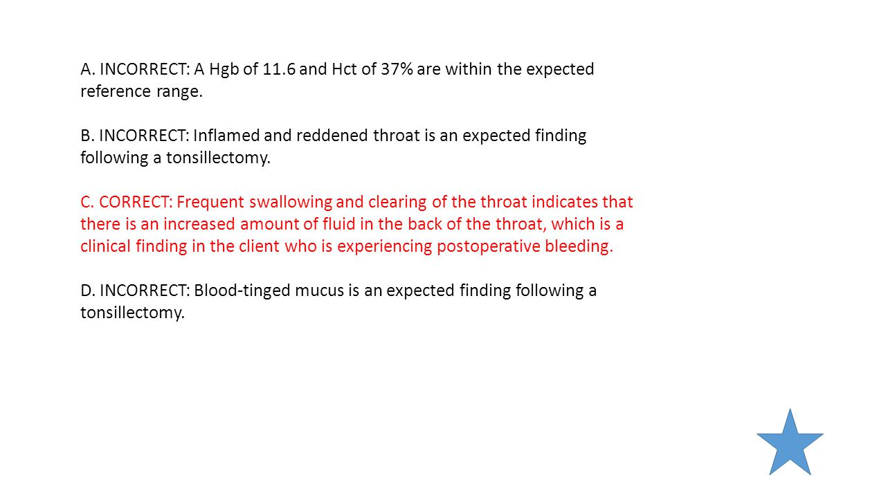 A. INCORRECT: A Hgb of 11.6 and Hct of 37% are within the expected reference range. B. INCORRECT: Inflamed and reddened throat is an expected finding