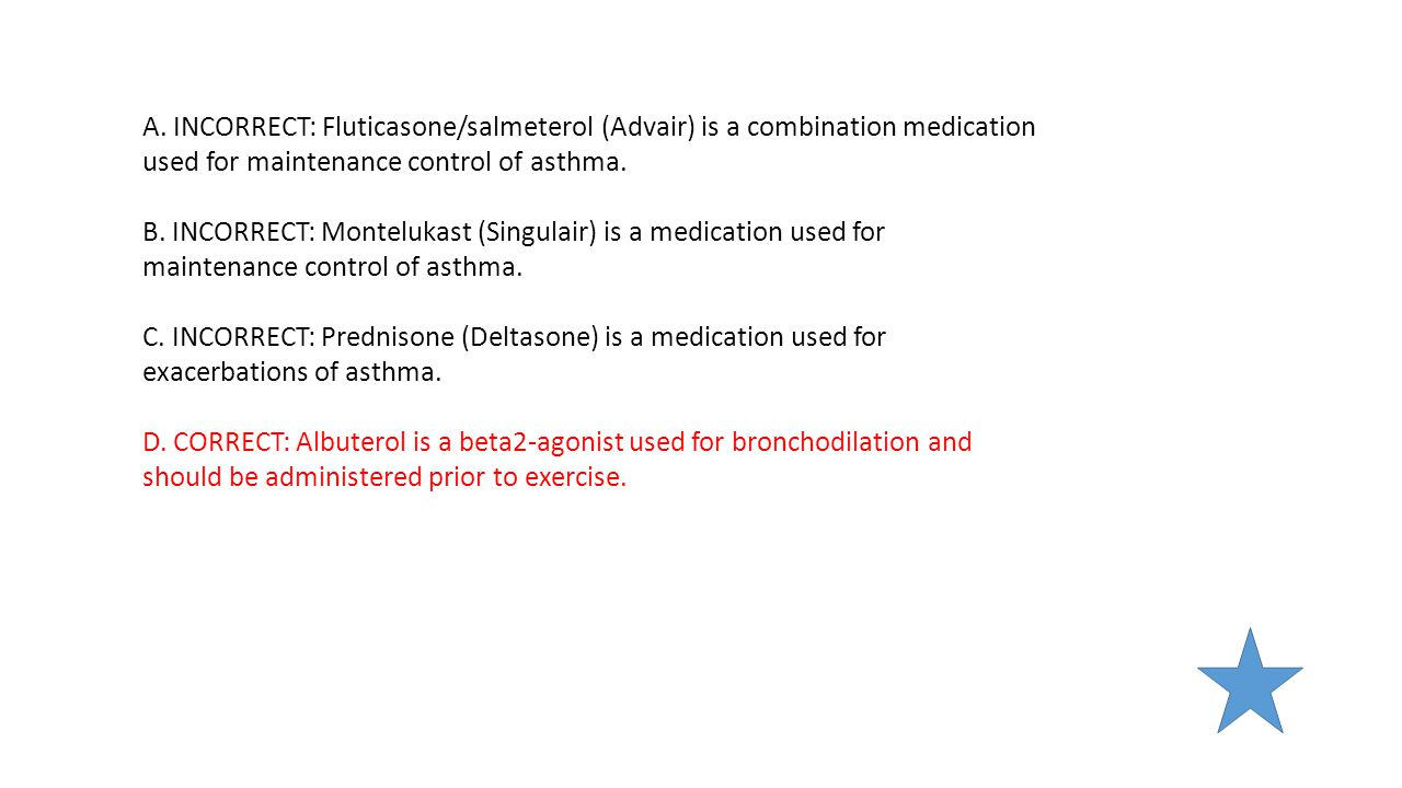 A. INCORRECT: Fluticasone/salmeterol (Advair) is a combination medication used for maintenance control of asthma. B. INCORRECT: Montelukast (Singulair