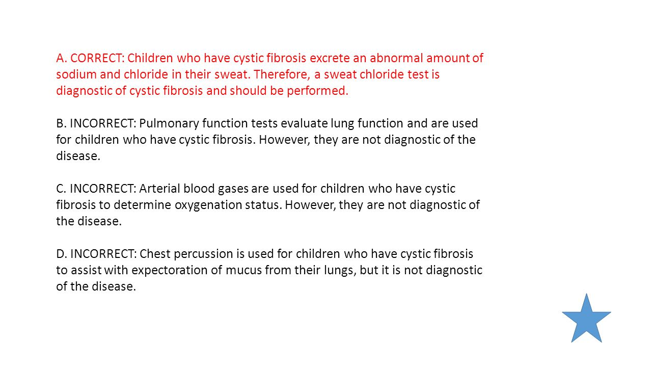 A. CORRECT: Children who have cystic fibrosis excrete an abnormal amount of sodium and chloride in their sweat. Therefore, a sweat chloride test is di