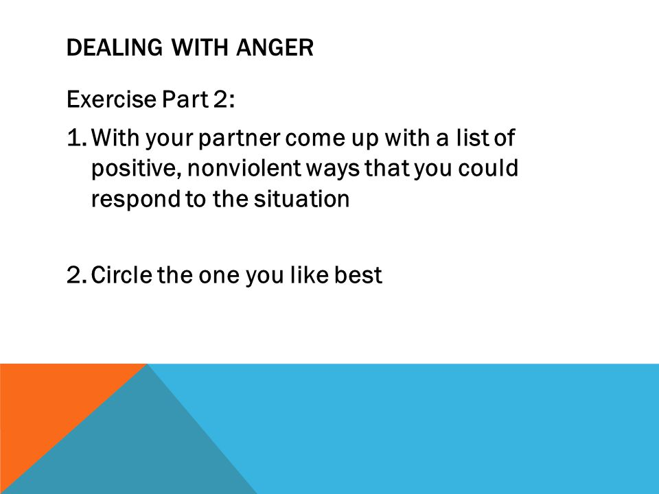 DEALING WITH ANGER Exercise Part 2: 1.With your partner come up with a list of positive, nonviolent ways that you could respond to the situation 2.Cir