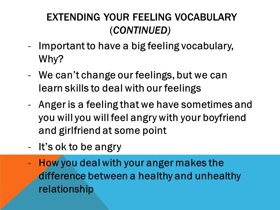 EXTENDING YOUR FEELING VOCABULARY (CONTINUED) -Important to have a big feeling vocabulary, Why? -We can't change our feelings, but we can learn skills