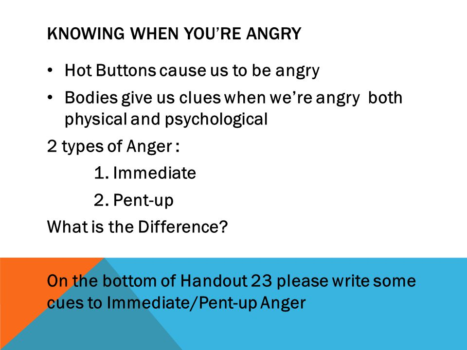 KNOWING WHEN YOU'RE ANGRY ( CONTINUED) SOME RESPONSES TO IMMEDIATE ANGER Clenching fists Grinding teeth Sweaty palms Increased heart rate Tensing muscles Glaring Scowling Change in arm/body position Chills, goose bumps, shudders Headache Red Face Get very Quiet Watering Eyes Hard to Swallow Butterflies in the stomach