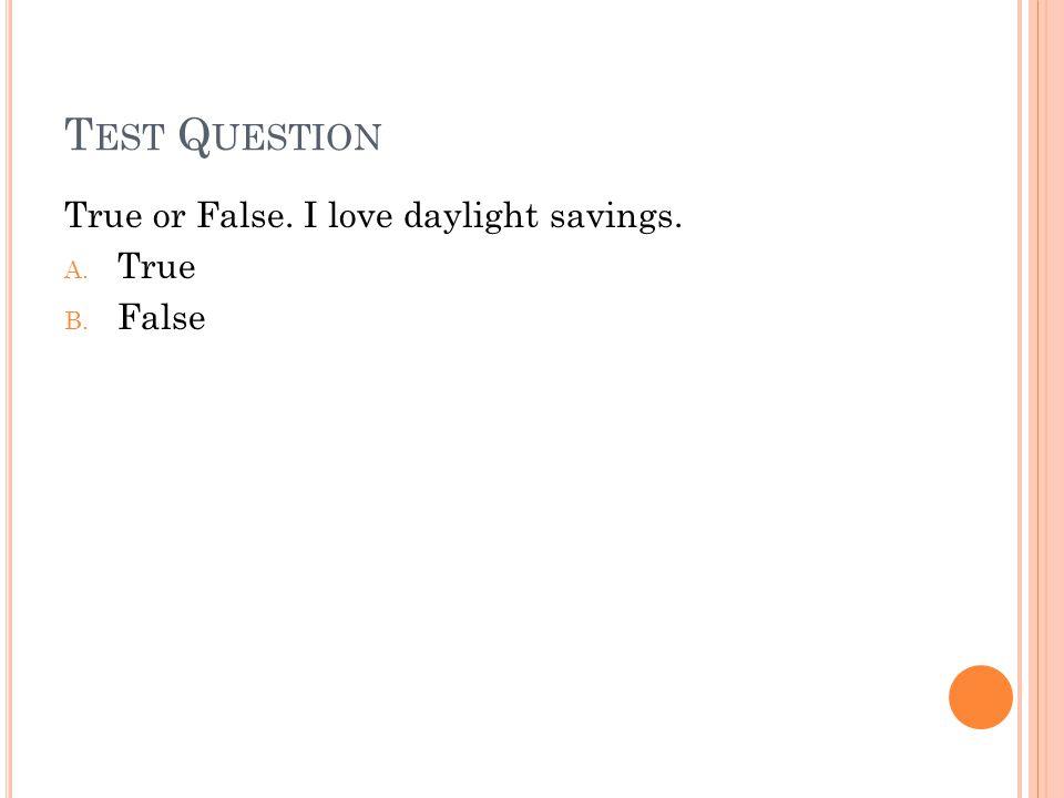T EST Q UESTION True or False. I love daylight savings. A. True B. False