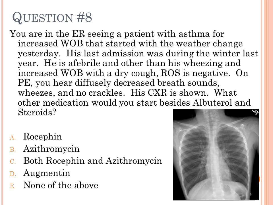 Q UESTION #8 You are in the ER seeing a patient with asthma for increased WOB that started with the weather change yesterday. His last admission was d