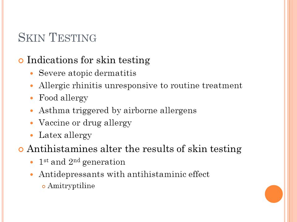 S KIN T ESTING Indications for skin testing Severe atopic dermatitis Allergic rhinitis unresponsive to routine treatment Food allergy Asthma triggered