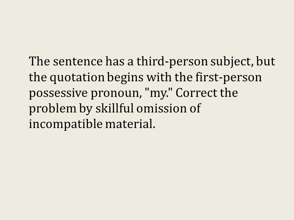 The sentence has a third-person subject, but the quotation begins with the first-person possessive pronoun, my. Correct the problem by skillful omission of incompatible material.