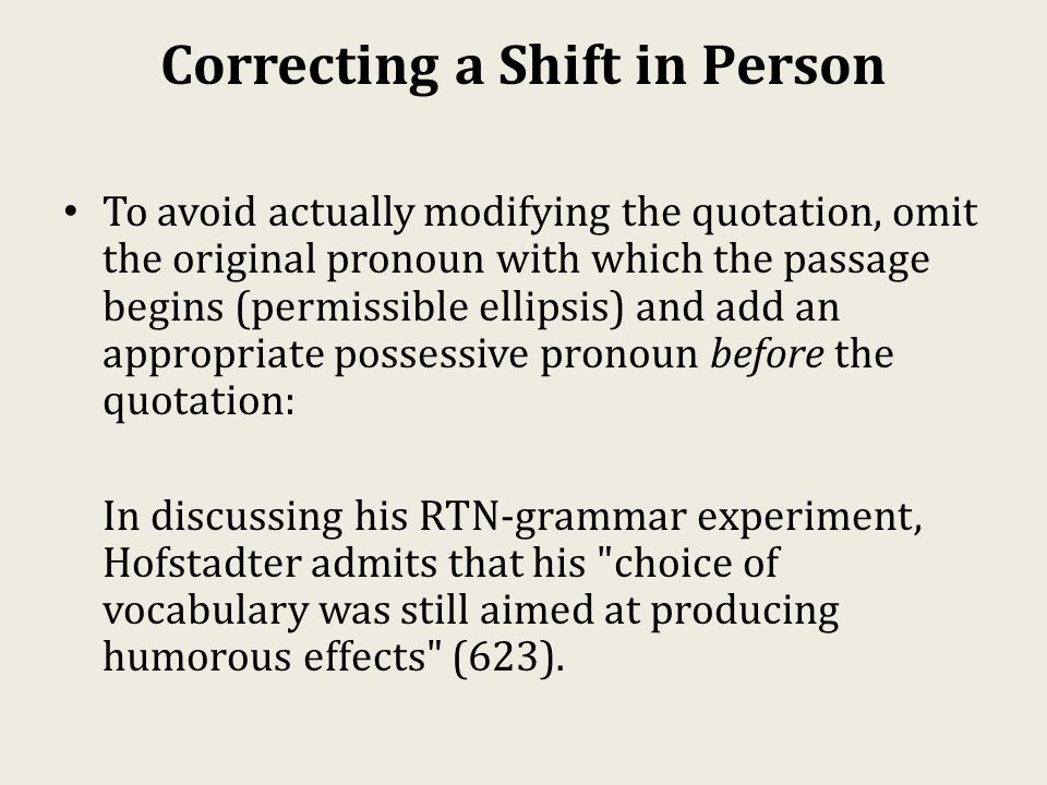 Correcting a Shift in Person To avoid actually modifying the quotation, omit the original pronoun with which the passage begins (permissible ellipsis) and add an appropriate possessive pronoun before the quotation: In discussing his RTN-grammar experiment, Hofstadter admits that his choice of vocabulary was still aimed at producing humorous effects (623).