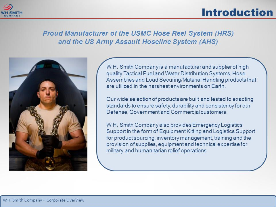W.H. Smith Company – Corporate Overview Introduction Proud Manufacturer of the USMC Hose Reel System (HRS) and the US Army Assault Hoseline System (AH