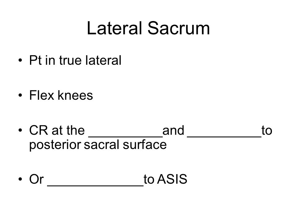 Lateral Sacrum Pt in true lateral Flex knees CR at the __________and __________to posterior sacral surface Or _____________to ASIS