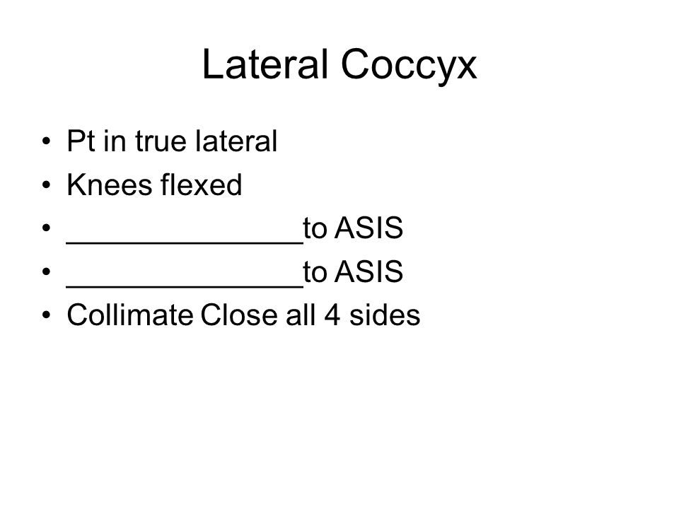 Lateral Coccyx Pt in true lateral Knees flexed ______________to ASIS Collimate Close all 4 sides