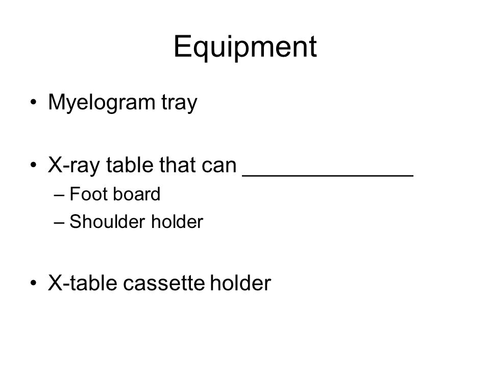 Equipment Myelogram tray X-ray table that can ______________ –Foot board –Shoulder holder X-table cassette holder