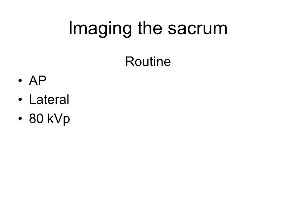 Imaging the sacrum Routine AP Lateral 80 kVp