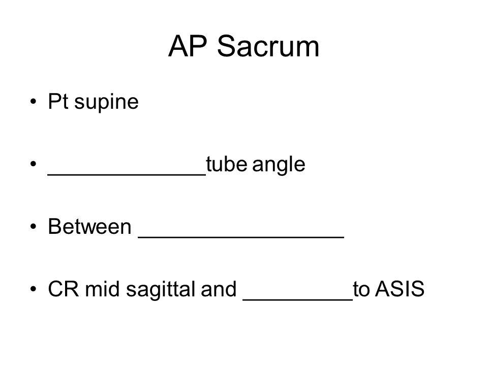 AP Sacrum Pt supine _____________tube angle Between _________________ CR mid sagittal and _________to ASIS