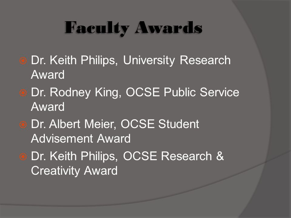 Faculty Awards  Dr. Keith Philips, University Research Award  Dr. Rodney King, OCSE Public Service Award  Dr. Albert Meier, OCSE Student Advisement