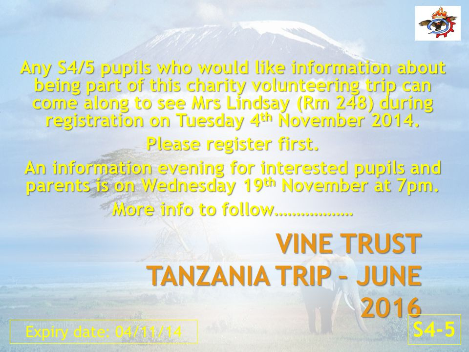 VINE TRUST TANZANIA TRIP – JUNE 2016 Any S4/5 pupils who would like information about being part of this charity volunteering trip can come along to see Mrs Lindsay (Rm 248) during registration on Tuesday 4 th November 2014.