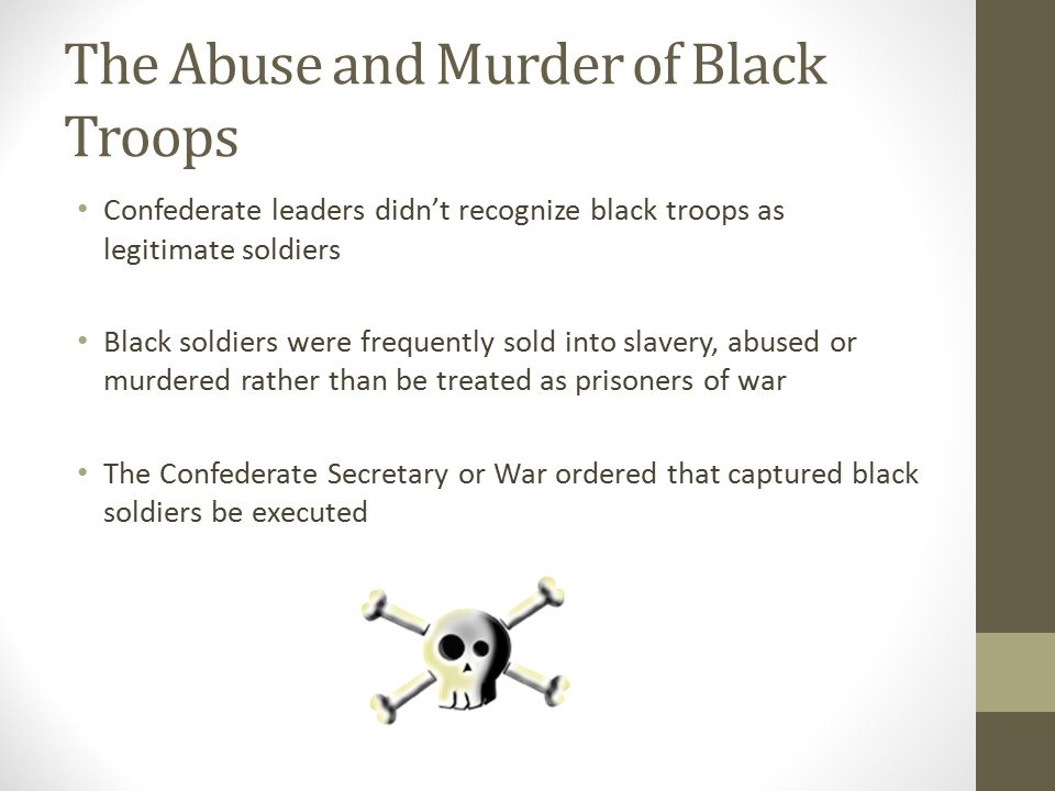 The Abuse and Murder of Black Troops Confederate leaders didn't recognize black troops as legitimate soldiers Black soldiers were frequently sold into slavery, abused or murdered rather than be treated as prisoners of war The Confederate Secretary or War ordered that captured black soldiers be executed