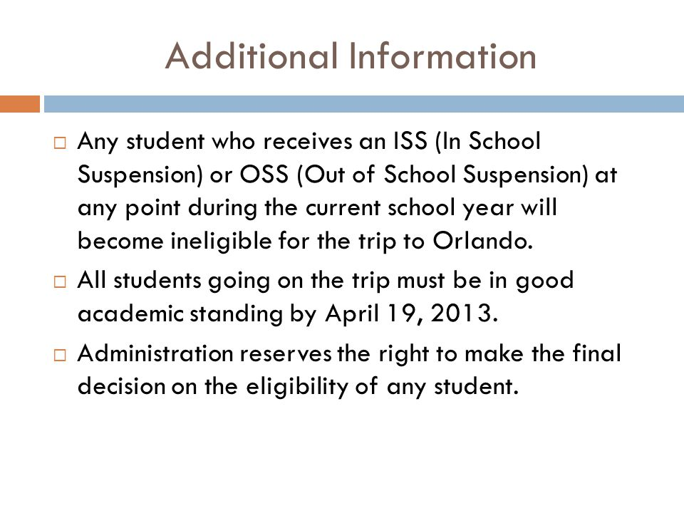 Additional Information  Any student who receives an ISS (In School Suspension) or OSS (Out of School Suspension) at any point during the current school year will become ineligible for the trip to Orlando.