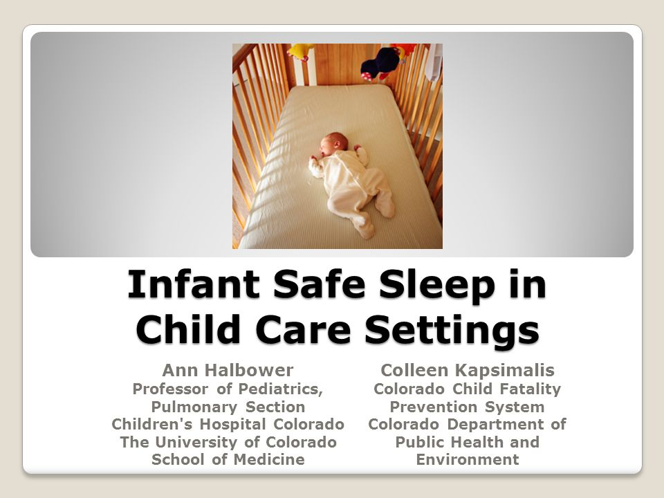 Infant Safe Sleep in Child Care Settings Ann Halbower Professor of Pediatrics, Pulmonary Section Children s Hospital Colorado The University of Colorado School of Medicine Colleen Kapsimalis Colorado Child Fatality Prevention System Colorado Department of Public Health and Environment