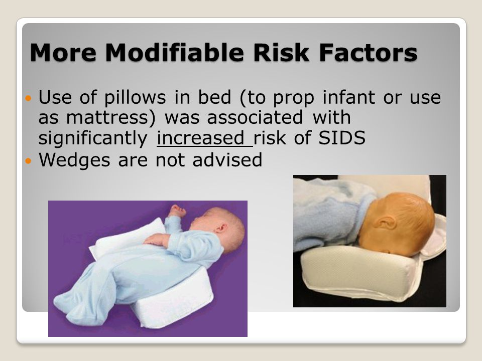 More Modifiable Risk Factors Use of pillows in bed (to prop infant or use as mattress) was associated with significantly increased risk of SIDS Wedges are not advised