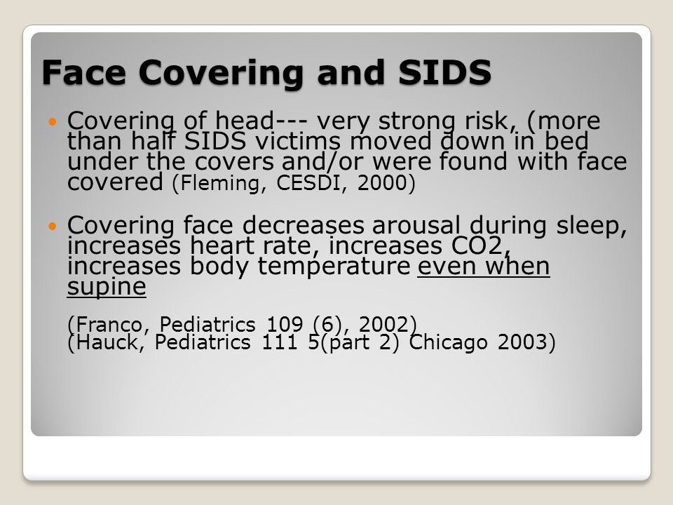 Face Covering and SIDS Covering of head--- very strong risk, (more than half SIDS victims moved down in bed under the covers and/or were found with face covered (Fleming, CESDI, 2000) Covering face decreases arousal during sleep, increases heart rate, increases CO2, increases body temperature even when supine (Franco, Pediatrics 109 (6), 2002) (Hauck, Pediatrics 111 5(part 2) Chicago 2003)