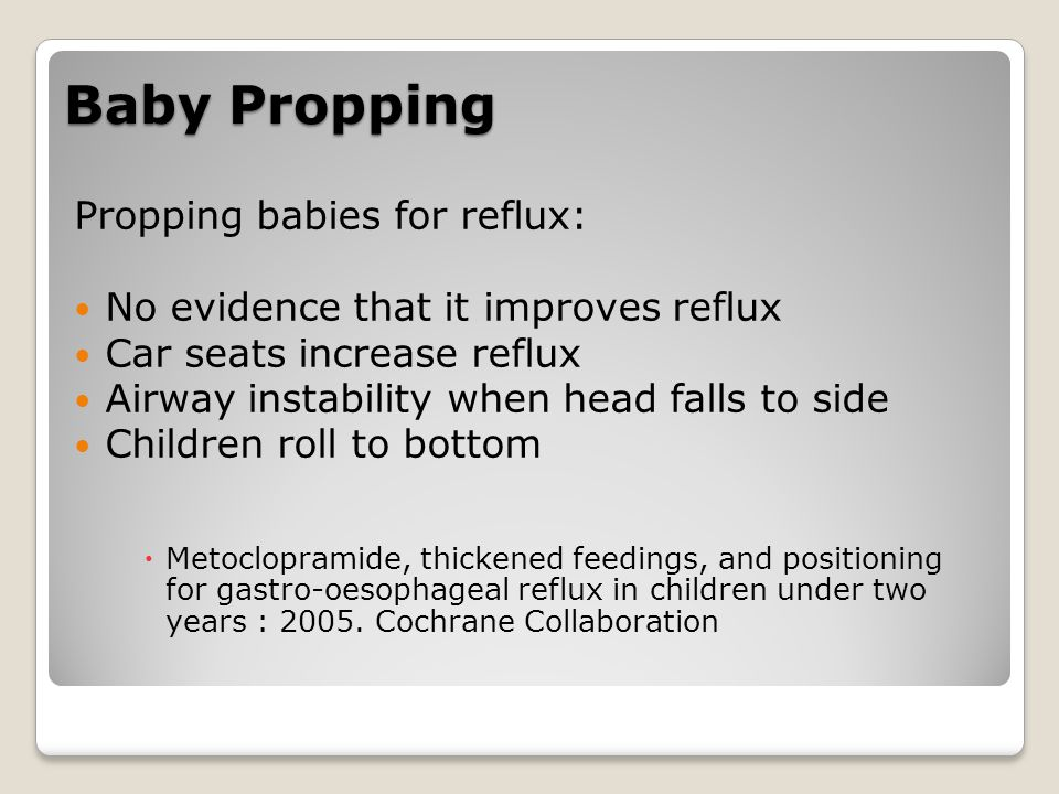 Baby Propping Propping babies for reflux: No evidence that it improves reflux Car seats increase reflux Airway instability when head falls to side Children roll to bottom  Metoclopramide, thickened feedings, and positioning for gastro-oesophageal reflux in children under two years : 2005.