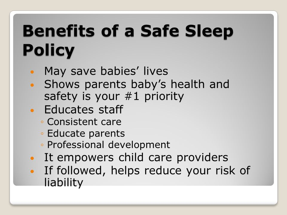 Benefits of a Safe Sleep Policy May save babies' lives Shows parents baby's health and safety is your #1 priority Educates staff ◦Consistent care ◦Educate parents ◦Professional development It empowers child care providers If followed, helps reduce your risk of liability