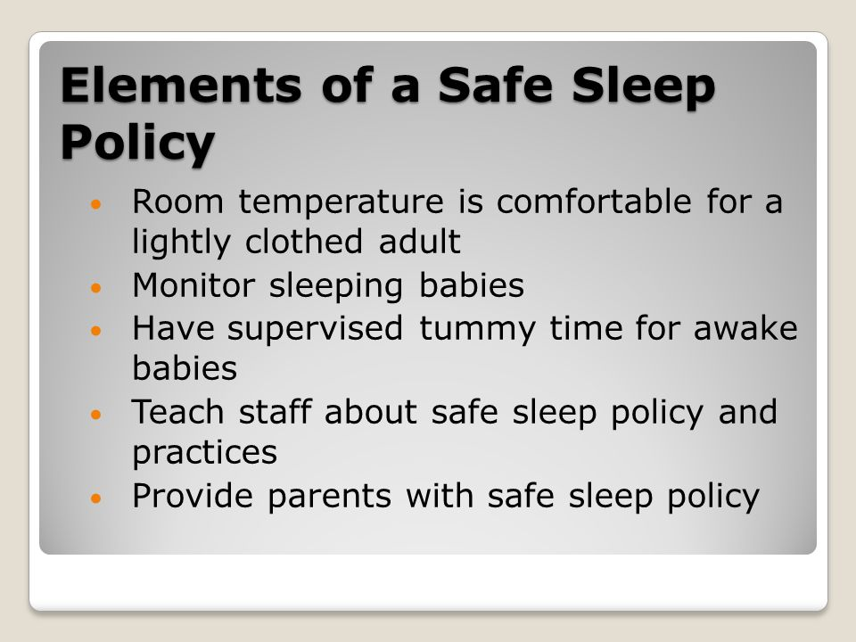 Elements of a Safe Sleep Policy Room temperature is comfortable for a lightly clothed adult Monitor sleeping babies Have supervised tummy time for awake babies Teach staff about safe sleep policy and practices Provide parents with safe sleep policy