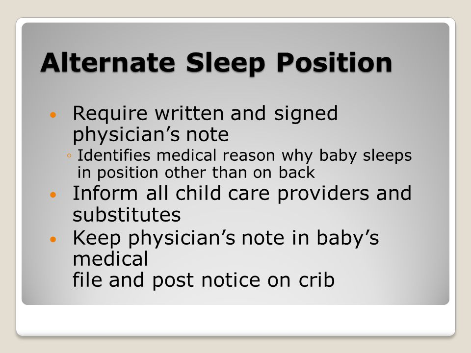 Alternate Sleep Position Require written and signed physician's note ◦Identifies medical reason why baby sleeps in position other than on back Inform all child care providers and substitutes Keep physician's note in baby's medical file and post notice on crib