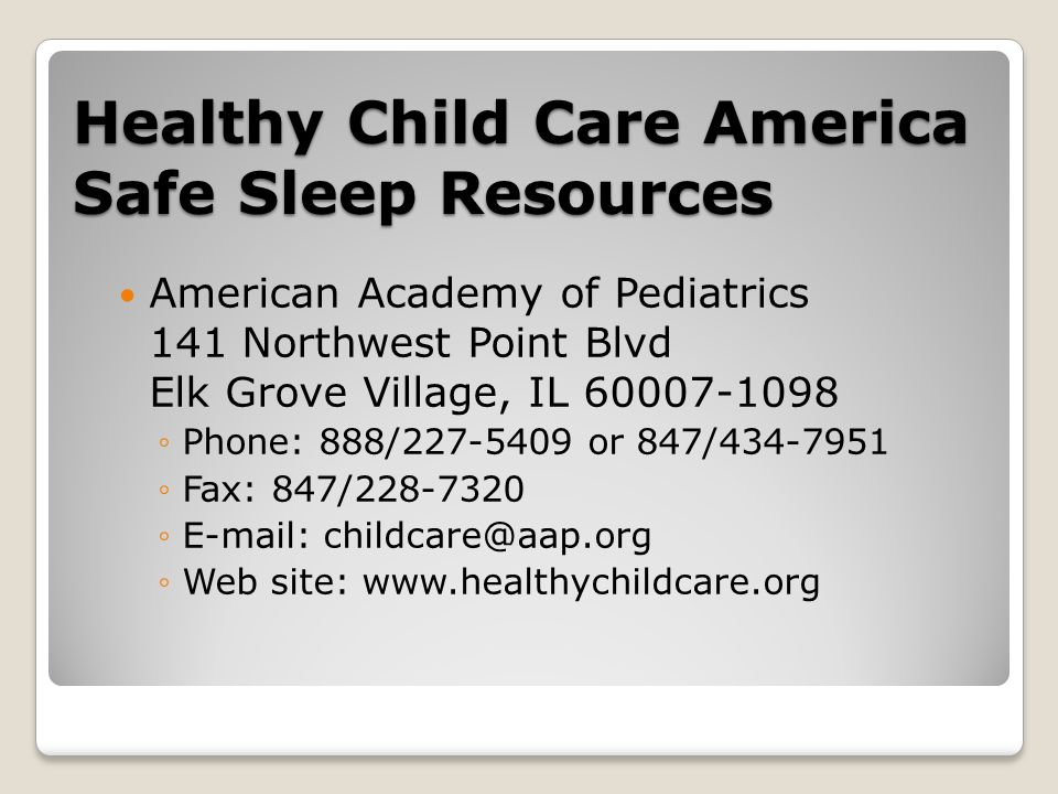 Healthy Child Care America Safe Sleep Resources American Academy of Pediatrics 141 Northwest Point Blvd Elk Grove Village, IL 60007-1098 ◦Phone: 888/227-5409 or 847/434-7951 ◦Fax: 847/228-7320 ◦E-mail: childcare@aap.org ◦Web site: www.healthychildcare.org