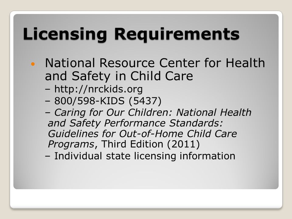 Licensing Requirements National Resource Center for Health and Safety in Child Care – http://nrckids.org – 800/598-KIDS (5437) – Caring for Our Children: National Health and Safety Performance Standards: Guidelines for Out-of-Home Child Care Programs, Third Edition (2011) – Individual state licensing information