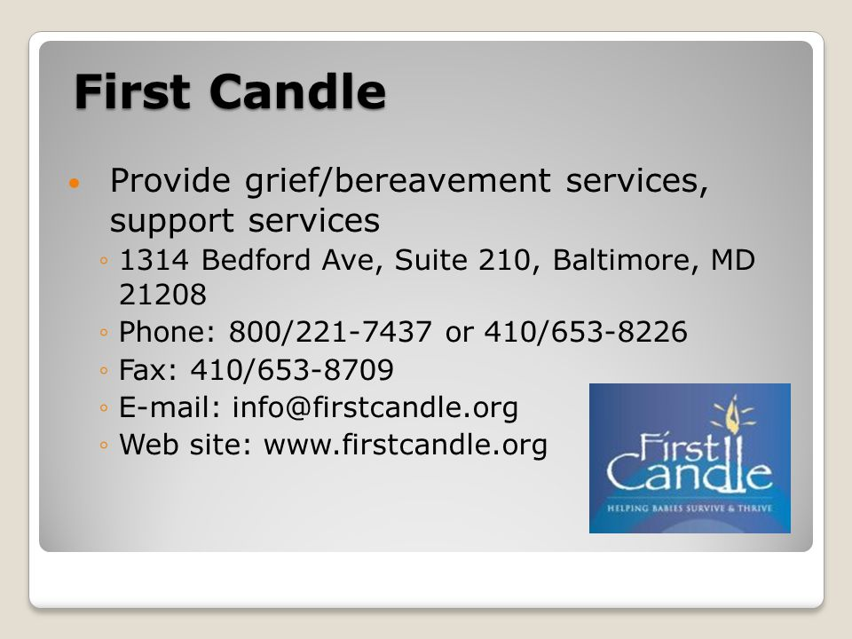 First Candle Provide grief/bereavement services, support services ◦1314 Bedford Ave, Suite 210, Baltimore, MD 21208 ◦Phone: 800/221-7437 or 410/653-8226 ◦Fax: 410/653-8709 ◦E-mail: info@firstcandle.org ◦Web site: www.firstcandle.org