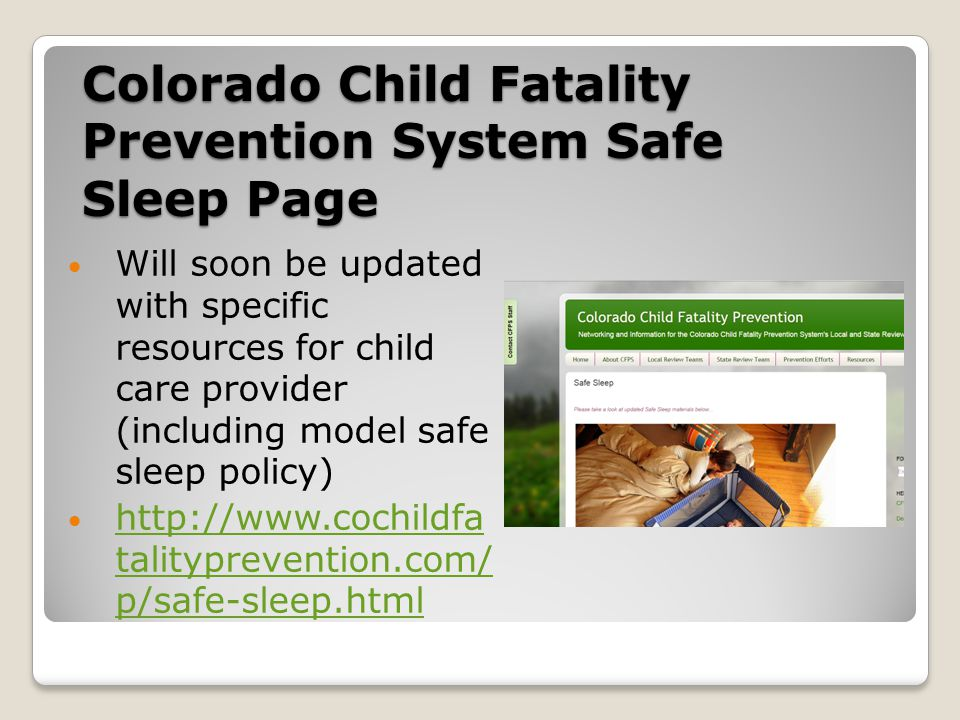 Colorado Child Fatality Prevention System Safe Sleep Page Will soon be updated with specific resources for child care provider (including model safe sleep policy) http://www.cochildfa talityprevention.com/ p/safe-sleep.html http://www.cochildfa talityprevention.com/ p/safe-sleep.html