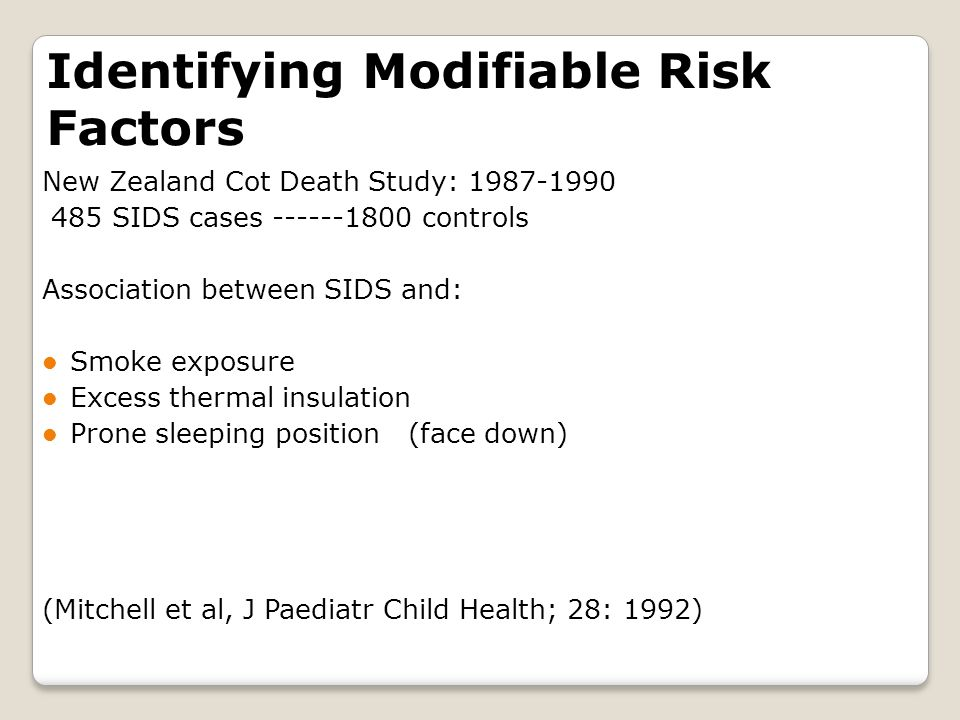 Identifying Modifiable Risk Factors New Zealand Cot Death Study: 1987-1990 485 SIDS cases ------1800 controls Association between SIDS and: Smoke exposure Excess thermal insulation Prone sleeping position (face down) (Mitchell et al, J Paediatr Child Health; 28: 1992)