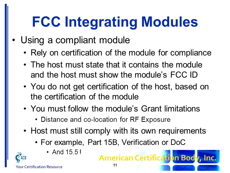 FCC Integrating Modules Using a compliant module May need to work with module manufacturer If co-location or SAR is a problem on module's Grant, they may need to change their Grant Responsibility for compliance remains with the module Grantee, even after installation This is why the module's installation instructions are so very important FCC gets calls I bought a module, what do I do? This should not happen.