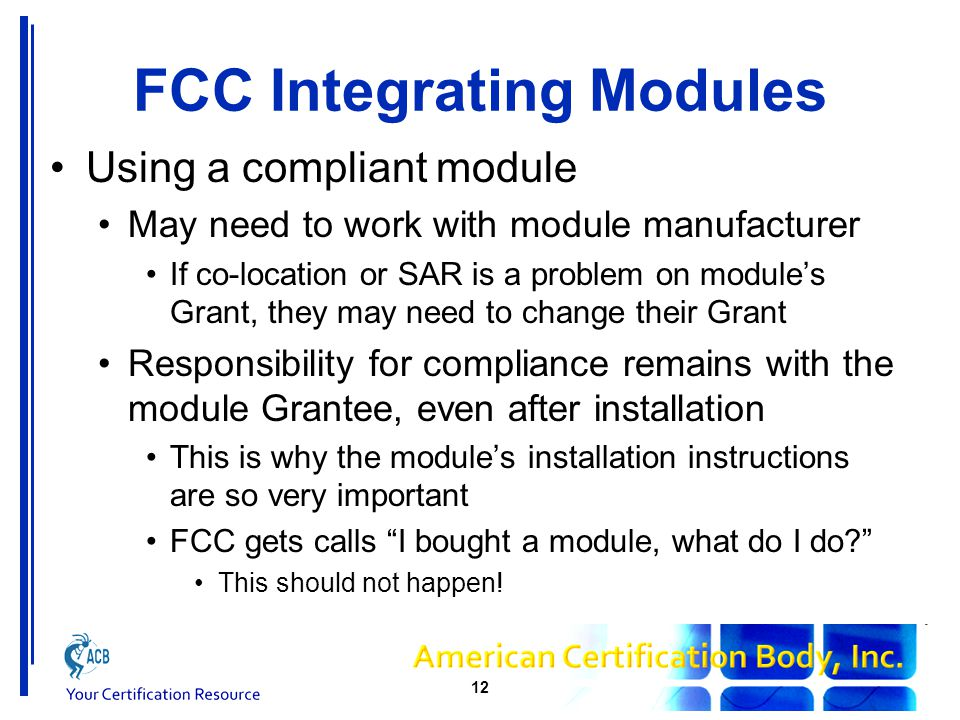 FCC Integrating Modules Using a compliant module May need to work with module manufacturer If co-location or SAR is a problem on module's Grant, they may need to change their Grant Responsibility for compliance remains with the module Grantee, even after installation This is why the module's installation instructions are so very important FCC gets calls I bought a module, what do I do This should not happen.