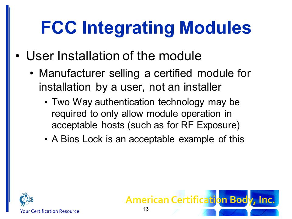 FCC Integrating Modules User Installation of the module Manufacturer selling a certified module for installation by a user, not an installer Two Way authentication technology may be required to only allow module operation in acceptable hosts (such as for RF Exposure) A Bios Lock is an acceptable example of this 13