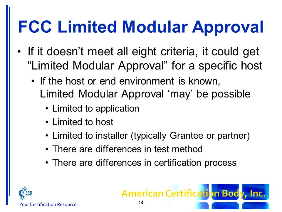 FCC Limited Modular Approval If it doesn't meet all eight criteria, it could get Limited Modular Approval for a specific host If the host or end environment is known, Limited Modular Approval 'may' be possible Limited to application Limited to host Limited to installer (typically Grantee or partner) There are differences in test method There are differences in certification process 14