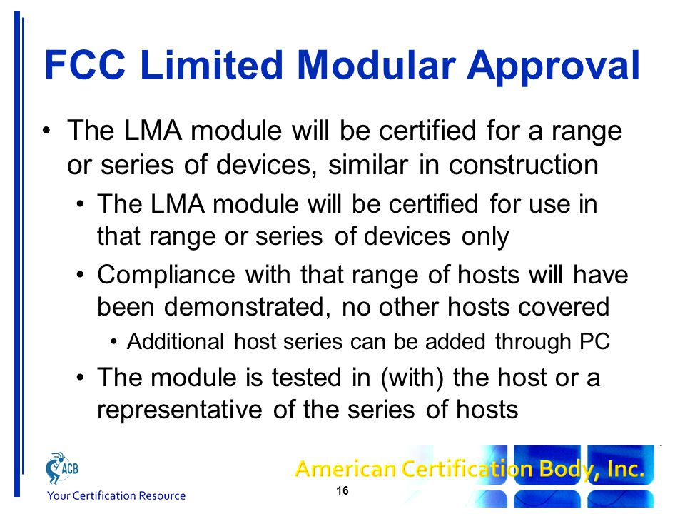 FCC Limited Modular Approval The LMA module will be certified for use by the Grantee or an authorised OEM The Grantee must maintain control of the installation, so typically installation is only permitted by the Grantee Installation by an OEM may be permitted, for example if there is a contractual agreement OEM must understand the limitations of installation It is more than simply following the Grant notes 17