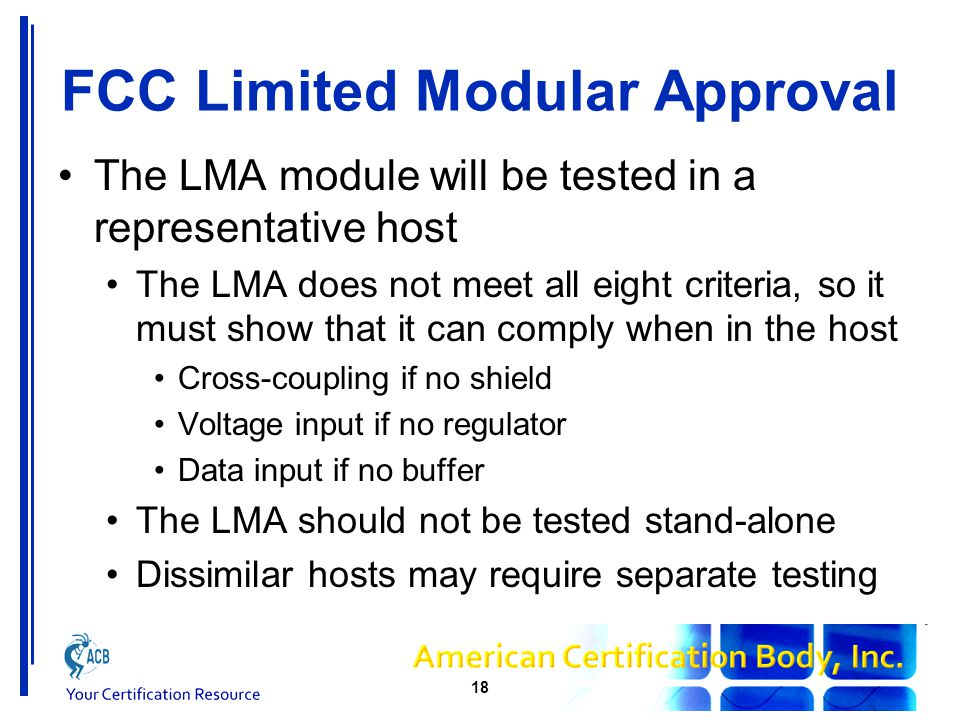 FCC Limited Modular Approval The LMA module will be tested in a representative host The LMA does not meet all eight criteria, so it must show that it can comply when in the host Cross-coupling if no shield Voltage input if no regulator Data input if no buffer The LMA should not be tested stand-alone Dissimilar hosts may require separate testing 18