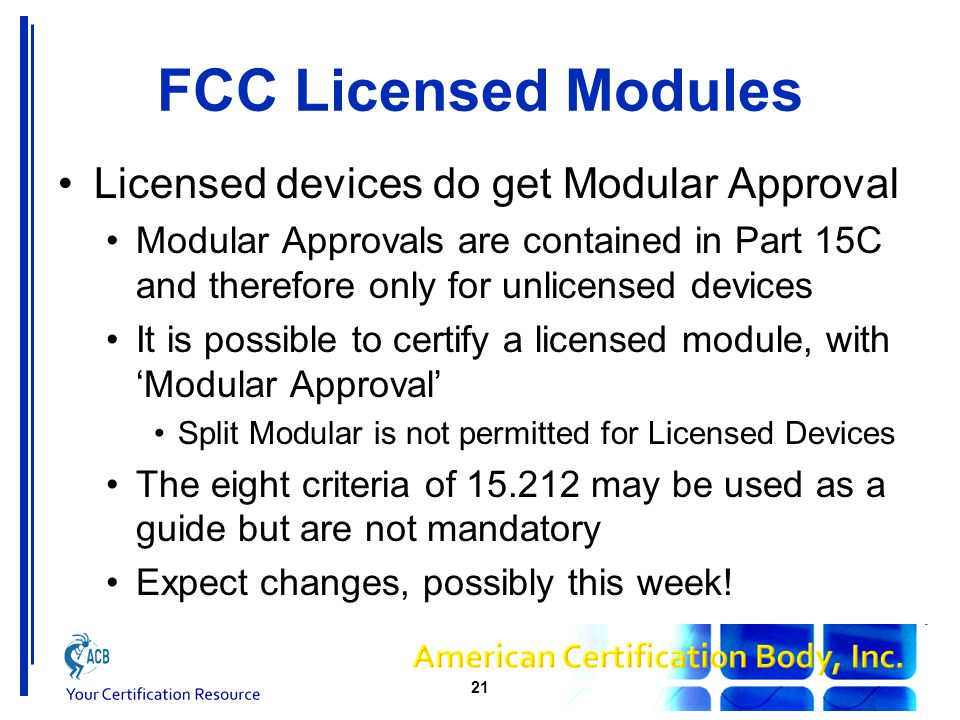 FCC Licensed Modules Licensed devices do get Modular Approval Modular Approvals are contained in Part 15C and therefore only for unlicensed devices It is possible to certify a licensed module, with 'Modular Approval' Split Modular is not permitted for Licensed Devices The eight criteria of 15.212 may be used as a guide but are not mandatory Expect changes, possibly this week.