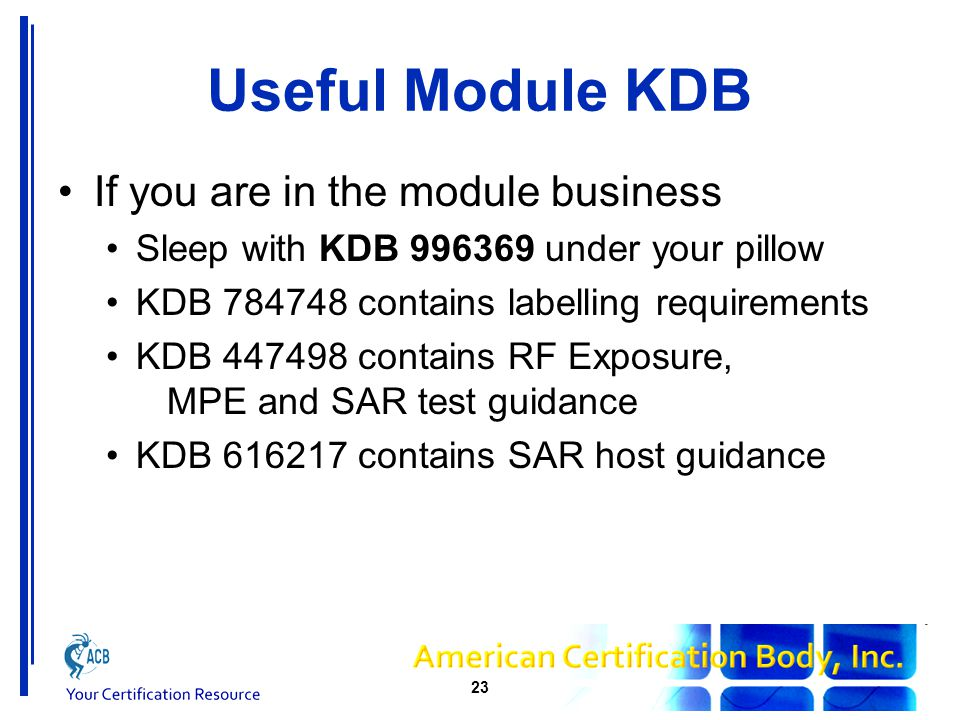 Useful Module KDB If you are in the module business Sleep with KDB 996369 under your pillow KDB 784748 contains labelling requirements KDB 447498 contains RF Exposure, MPE and SAR test guidance KDB 616217 contains SAR host guidance 23