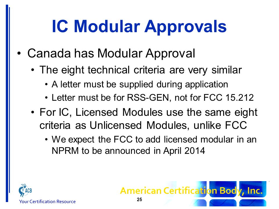 IC Modular Approvals Canada has Modular Approval The eight technical criteria are very similar A letter must be supplied during application Letter must be for RSS-GEN, not for FCC 15.212 For IC, Licensed Modules use the same eight criteria as Unlicensed Modules, unlike FCC We expect the FCC to add licensed modular in an NPRM to be announced in April 2014 25