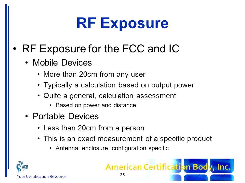 RF Exposure RF Exposure for the FCC and IC Mobile Devices More than 20cm from any user Typically a calculation based on output power Quite a general, calculation assessment Based on power and distance Portable Devices Less than 20cm from a person This is an exact measurement of a specific product Antenna, enclosure, configuration specific 28
